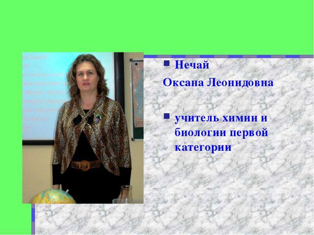 Нечай Оксана Леонидовна учитель химии и биологии первой категории