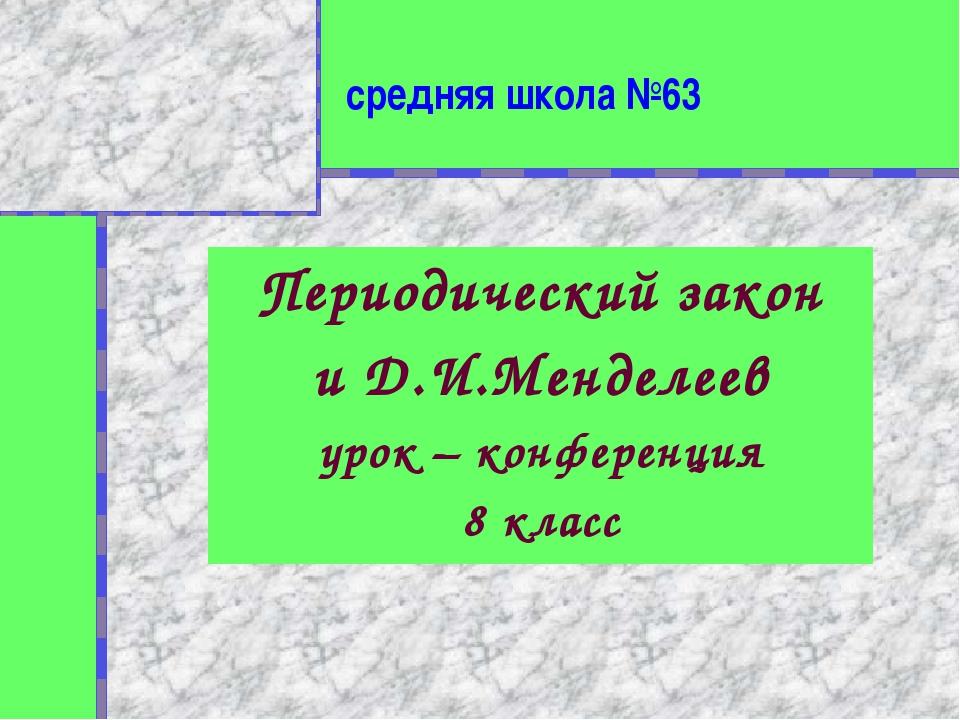 средняя школа №63 Периодический закон и Д.И.Менделеев урок – конференция 8 кл...