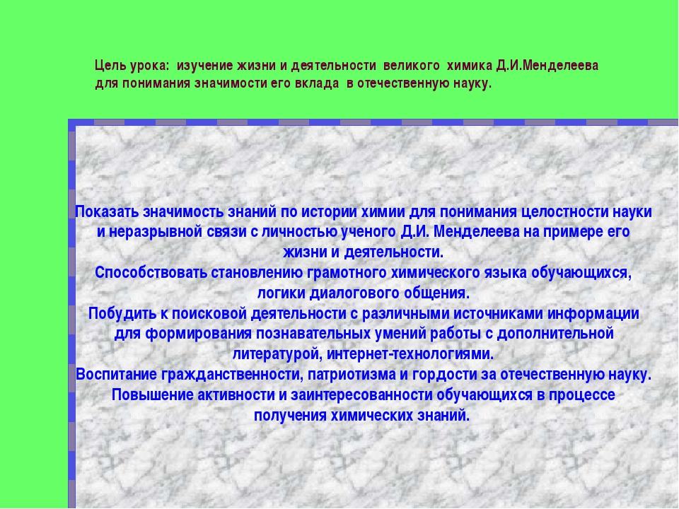 Цель урока: изучение жизни и деятельности великого химика Д.И.Менделеева для...