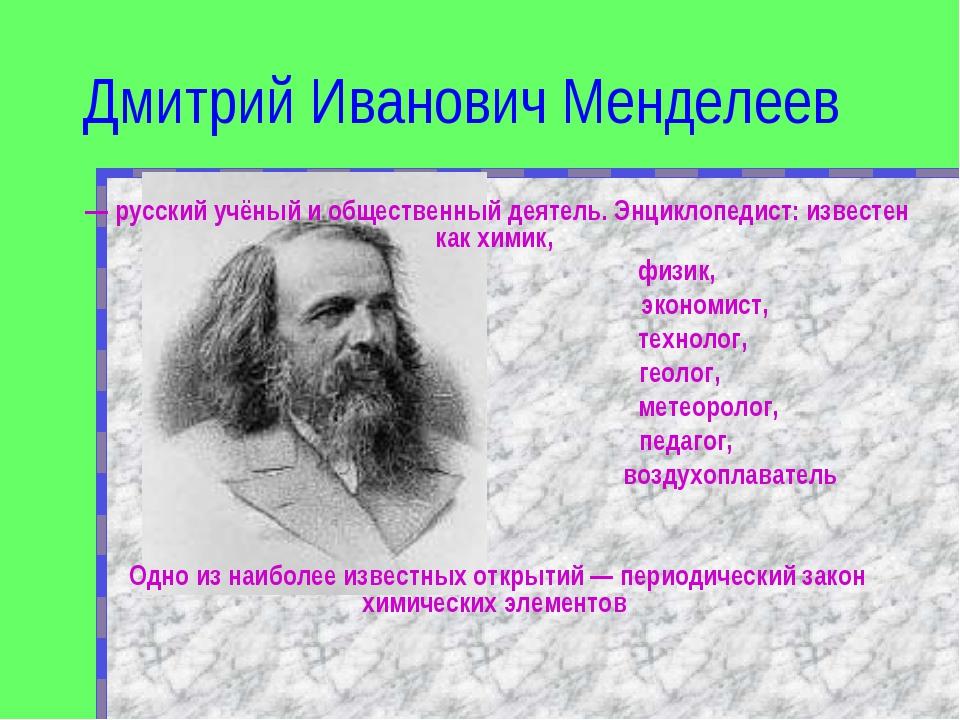 Дмитрий Иванович Менделеев — русский учёный и общественный деятель. Энциклопе...