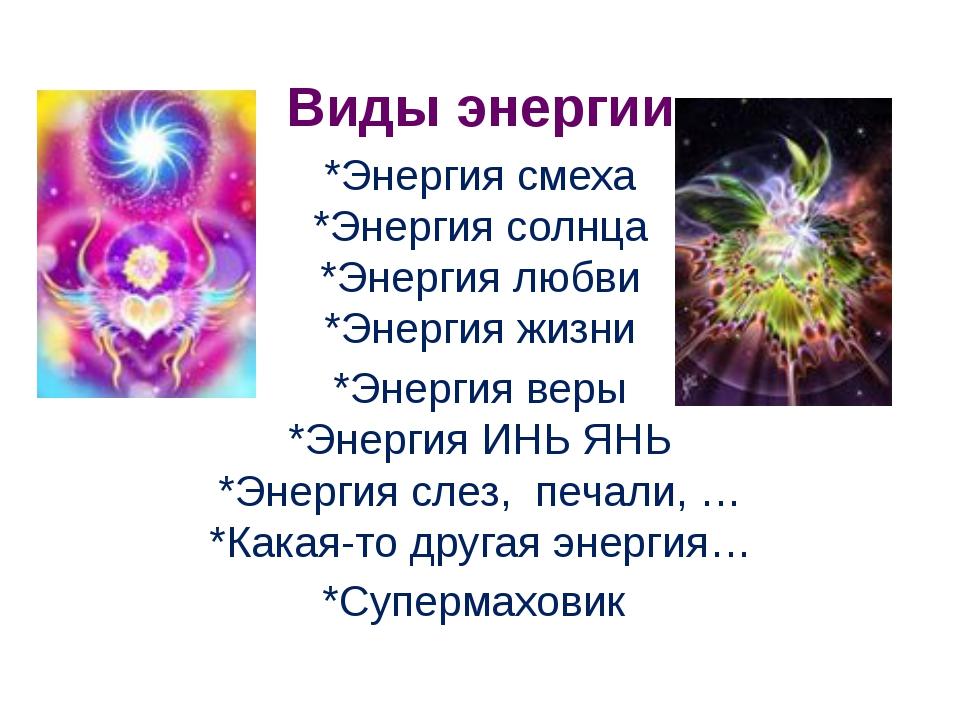 Виды энергии *Энергия смеха *Энергия солнца *Энергия любви *Энергия жизни *Э...