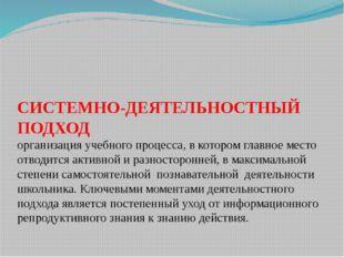 СИСТЕМНО-ДЕЯТЕЛЬНОСТНЫЙ ПОДХОД организация учебного процесса, в котором главн