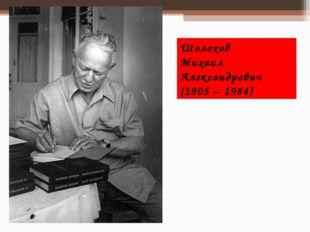 Шолохов Михаил Александрович (1905 – 1984)