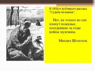 """В 1950-е публикует рассказ """"Судьба человека"""". Нет, не только во сне плачут п"""