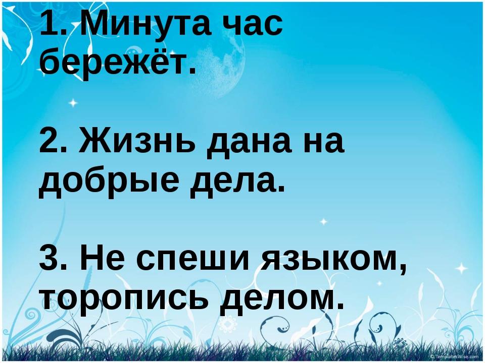 1. Минута час бережёт. 2. Жизнь дана на добрые дела. 3. Не спеши языком, торо...
