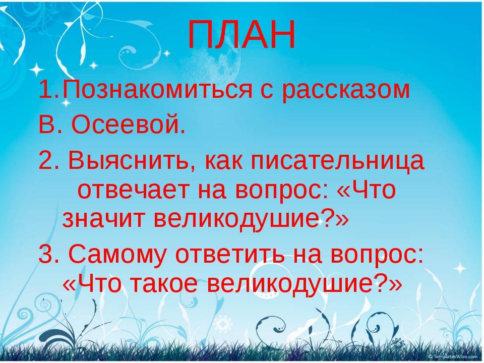 ПЛАН Познакомиться с рассказом В. Осеевой. 2. Выяснить, как писательница отве...