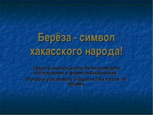 Берёза - символ хакасского народа! Среди учащихся школы было проведено исслед