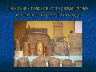На нижних полках в юрте размещалась деревянная берестяная посуда