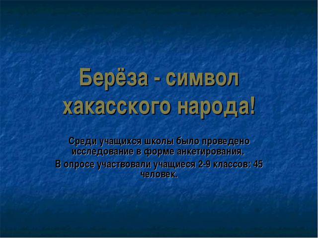 Берёза - символ хакасского народа! Среди учащихся школы было проведено исслед...
