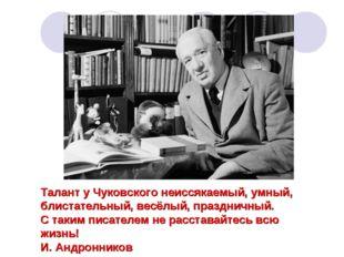 Талант у Чуковского неиссякаемый, умный, блистательный, весёлый, праздничный.