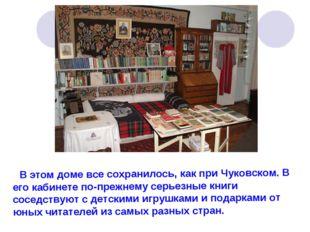 В этом доме все сохранилось, как при Чуковском. В его кабинете по-прежнему