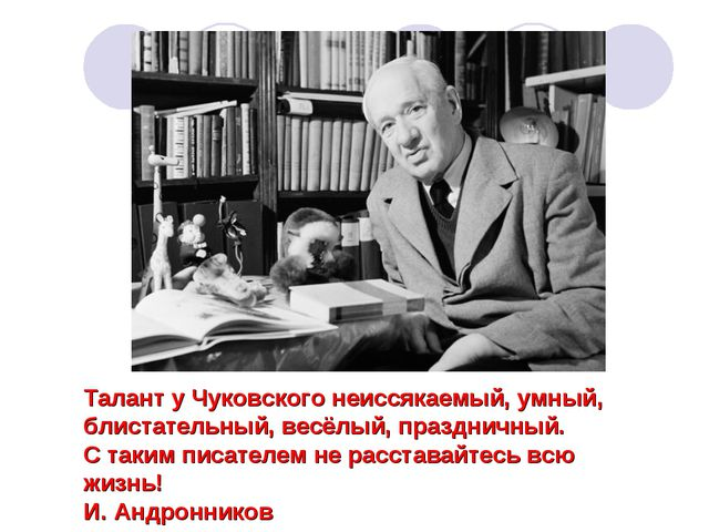 Талант у Чуковского неиссякаемый, умный, блистательный, весёлый, праздничный....