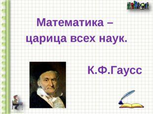 Математика – царица всех наук. К.Ф.Гаусс