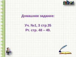Домашнее задание: Уч. №1, 3 стр.35 Рт. стр. 48 – 49.