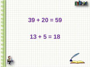 39 + 20 = 59 13 + 5 = 18