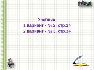 Учебник 1 вариант - № 2, стр.34 2 вариант - № 3, стр.34