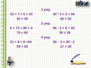 1 ряд 32 + 7 > 5 + 33 20 * 3 < 2 + 60 39 > 38 60 < 62 2 ряд 6 + 73 < 80 + 0 9