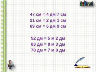 47 см = 4 дм 7 см 21 см = 2 дм 1 см 69 см = 6 дм 9 см 52 дм = 5 м 2 дм 83 дм
