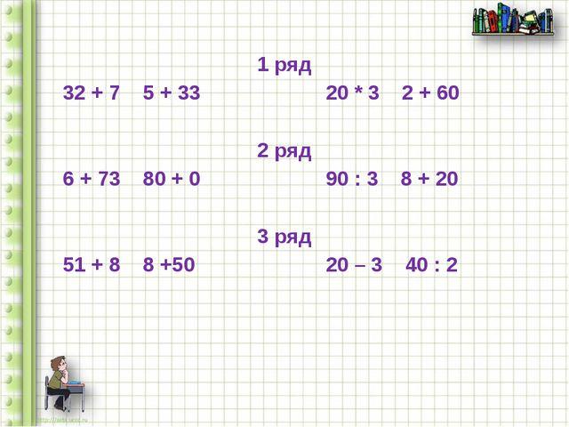 1 ряд 32 + 7 5 + 33 20 * 3 2 + 60 2 ряд 6 + 73 80 + 0 90 : 3 8 + 20 3 ряд 51...