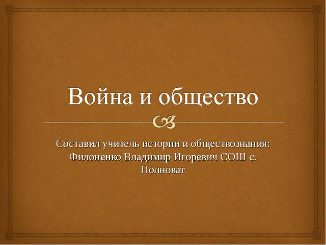 Составил учитель истории и обществознания: Филоненко Владимир Игоревич СОШ с....