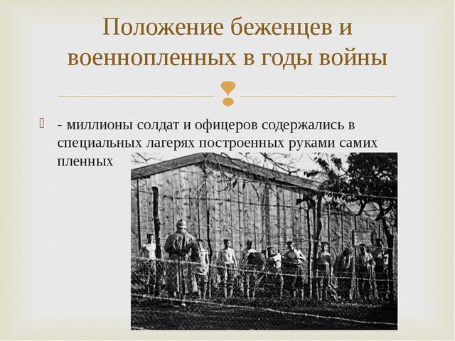 - миллионы солдат и офицеров содержались в специальных лагерях построенных ру...
