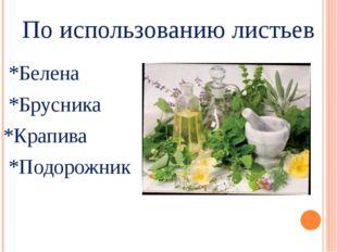 По использованию листьев *Белена *Брусника *Крапива *Подорожник
