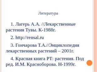 Литература 1. Лагерь А.А. //Лекарственные растения Тувы. К-1988г. 2. http:/