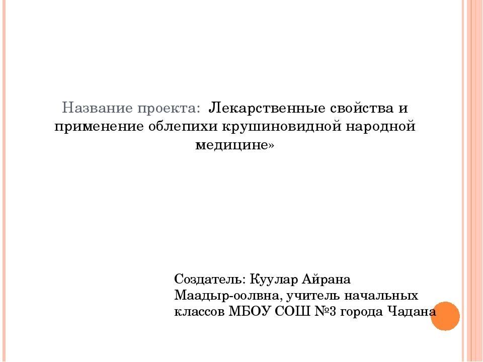 Название проекта: Лекарственные свойства и применение облепихи крушиновидной...