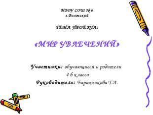 МБОУ СОШ № 6 г.Волжский ТЕМА ПРОЕКТА: «МИР УВЛЕЧЕНИЙ» Участники: обучающиеся