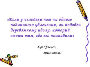 «Если у человека нет ни одного подлинного увлечения, он подобен деревянному