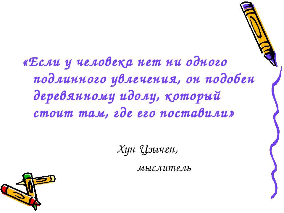 «Если у человека нет ни одного подлинного увлечения, он подобен деревянному...