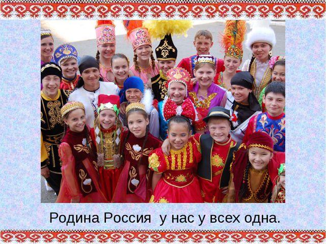 Родина Россия у нас у всех одна.
