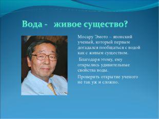 Мосару Эмото – японский ученый, который первым догадался пообщаться с водой к