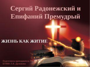 Сергий Радонежский и Епифаний Премудрый ЖИЗНЬ КАК ЖИТИЕ Подготовила преподав