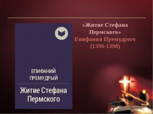 «Житие Стефана Пермского» Епифания Премудрого (1396-1398)