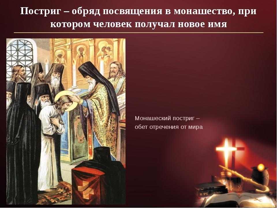 Постриг – обряд посвящения в монашество, при котором человек получал новое им...