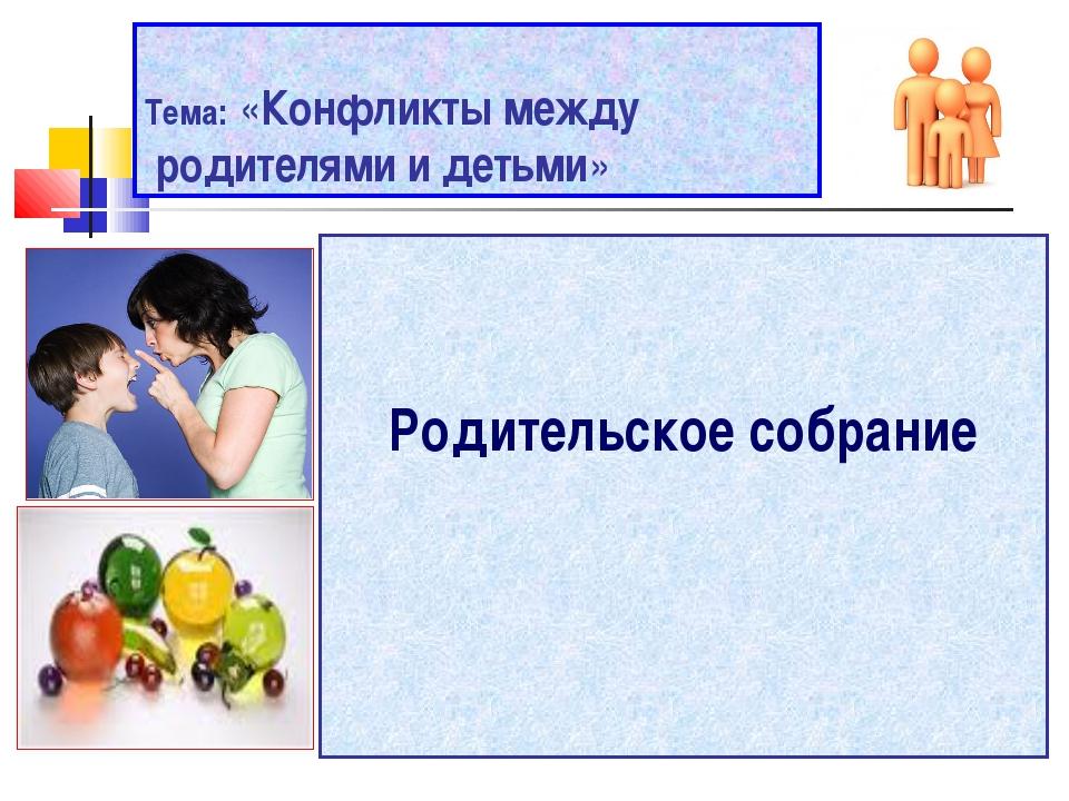 Тема: «Конфликты между родителями и детьми» Родительское собрание