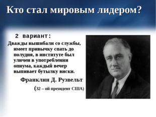 Кто стал мировым лидером? 2 вариант: Дважды вышибали со службы, имеет привычк