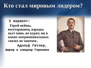 Кто стал мировым лидером? 3 вариант: Герой войны, вегетарианец, изредка пьет
