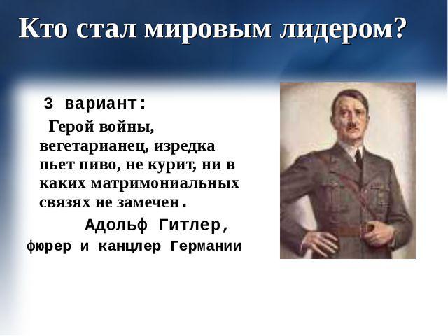 Кто стал мировым лидером? 3 вариант: Герой войны, вегетарианец, изредка пьет...
