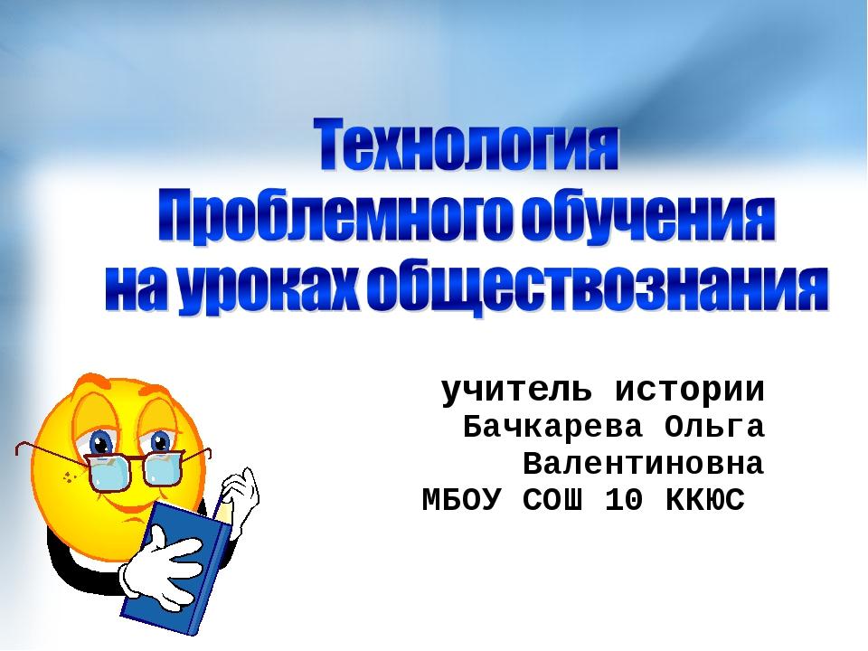 учитель истории Бачкарева Ольга Валентиновна МБОУ СОШ 10 ККЮС