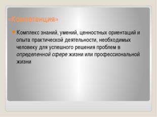 «Компетенция» Комплекс знаний, умений, ценностных ориентаций и опыта практиче