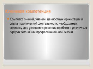 Ключевая компетенция Комплекс знаний, умений, ценностных ориентаций и опыта п