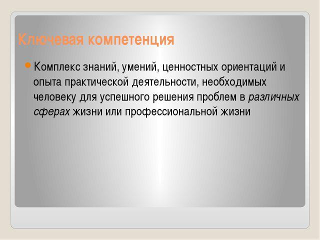 Ключевая компетенция Комплекс знаний, умений, ценностных ориентаций и опыта п...