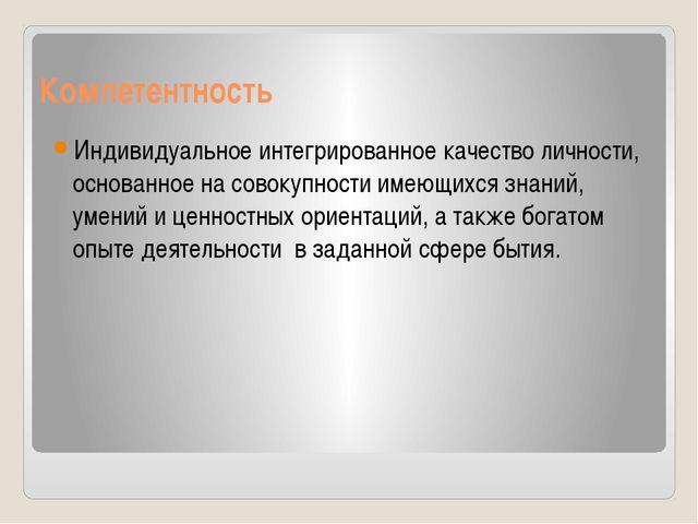 Компетентность Индивидуальное интегрированное качество личности, основанное н...
