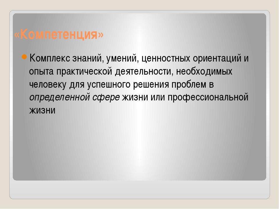«Компетенция» Комплекс знаний, умений, ценностных ориентаций и опыта практиче...