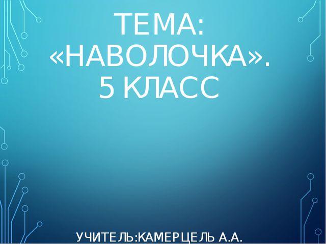 ТЕМА: «НАВОЛОЧКА». 5 КЛАСС УЧИТЕЛЬ:КАМЕРЦЕЛЬ А.А.