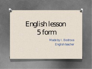 English lesson 5 form Made by I. Bodrova English teacher