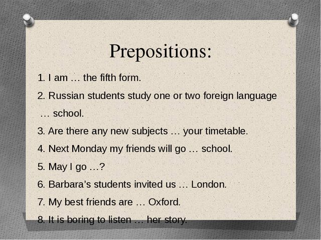 Prepositions: 1. I am … the fifth form. 2. Russian students study one or two...