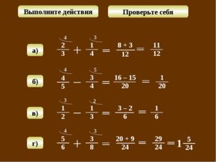 4 8 + 3 12 3 а) г) Выполните действия Проверьте себя б) в) 4 16 – 15 20 5 3 3